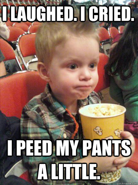 I laughed. I cried. I peed my pants a little. - I laughed. I cried. I peed my pants a little.  Movie Critic Kid