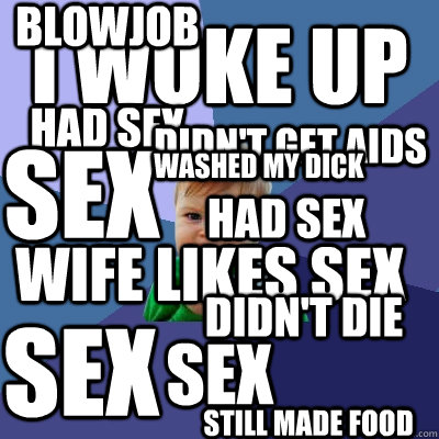 I WOKE UP HAD SEX SEX didn't get aids sex wife likes sex washed my dick didn't die sex blowjob had sex still made food - I WOKE UP HAD SEX SEX didn't get aids sex wife likes sex washed my dick didn't die sex blowjob had sex still made food  Success Kid