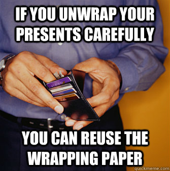 If you unwrap your presents carefully You can reuse the wrapping paper  Frugal Father