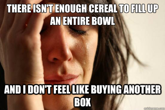 there isn't enough cereal to fill up an entire bowl and i don't feel like buying another box - there isn't enough cereal to fill up an entire bowl and i don't feel like buying another box  First World Problems