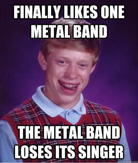 Finally likes one metal band The metal band loses its singer