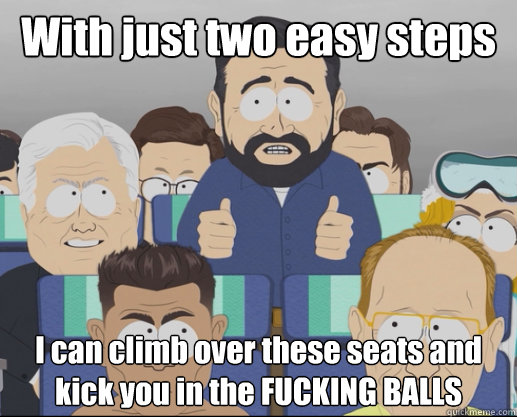 With just two easy steps I can climb over these seats and kick you in the FUCKING BALLS  Billy Mays