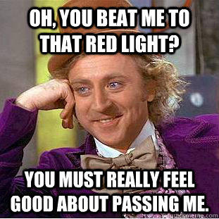 Oh, you beat me to that red light? You must really feel good about passing me. - Oh, you beat me to that red light? You must really feel good about passing me.  Condescending Wonka