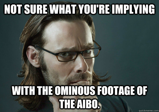 Not sure what you're implying with the ominous footage of the Aibo.  Gaius Baltar