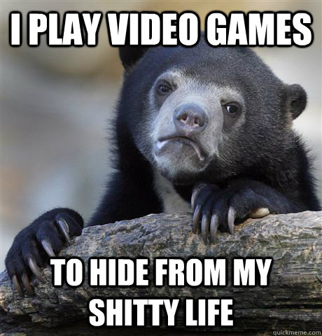 I play video games to hide from my shitty life    - I play video games to hide from my shitty life     Confession Bear