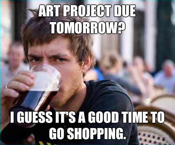 Art project due tomorrow? I guess it's a good time to go shopping. - Art project due tomorrow? I guess it's a good time to go shopping.  Lazy College Senior