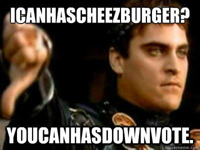 Icanhascheezburger? youcanhasdownvote.  Downvoting Roman