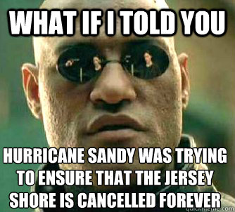 What if I told you Hurricane Sandy was trying to ensure that the Jersey Shore is cancelled forever - What if I told you Hurricane Sandy was trying to ensure that the Jersey Shore is cancelled forever  Matrix Morpheus