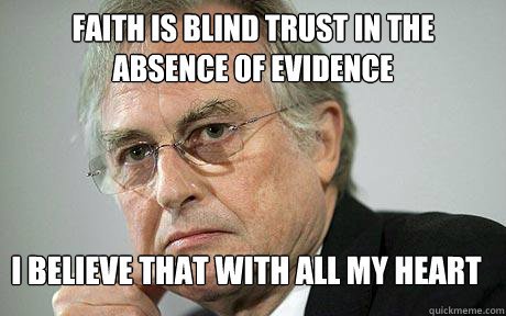 Faith is blind trust in the absence of evidence I believe that with all my heart
