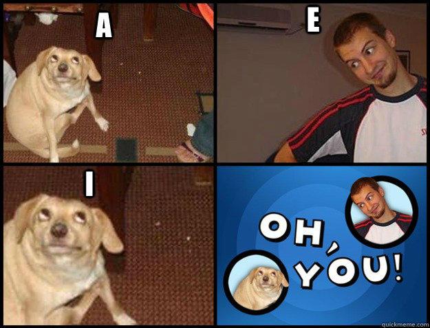 A E I - A E I  Oh you!