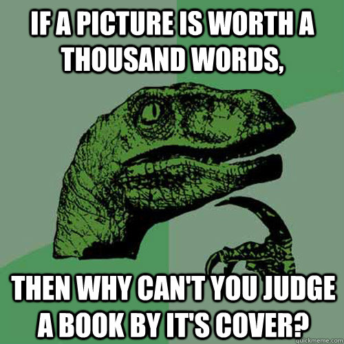 if a picture is worth a thousand words, then why can't you judge a book by it's cover? - if a picture is worth a thousand words, then why can't you judge a book by it's cover?  Philosoraptor
