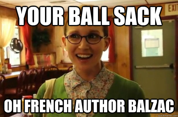 your ball sack oh french author balzac - your ball sack oh french author balzac  Sexually Oblivious Female