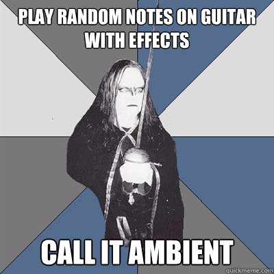 play random notes on guitar with effects call it ambient   Black Metal Guy