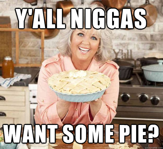 Y'all Niggas Want some pie?  Paula Deen