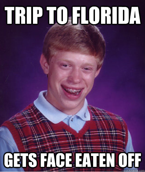 Trip to Florida Gets Face Eaten off - Trip to Florida Gets Face Eaten off  Bad Luck Brian