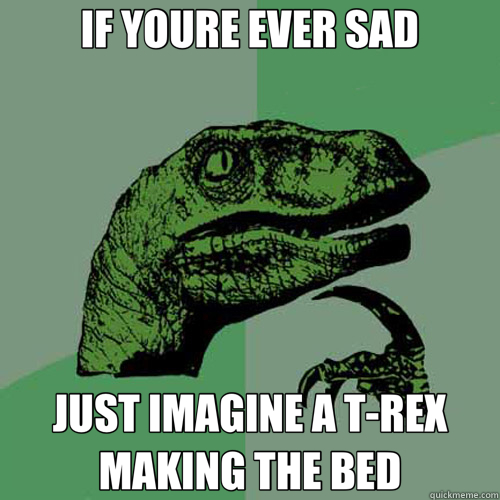 IF YOURE EVER SAD JUST IMAGINE A T-REX MAKING THE BED - IF YOURE EVER SAD JUST IMAGINE A T-REX MAKING THE BED  Philosoraptor
