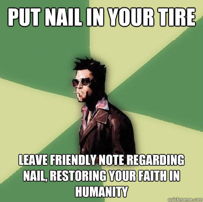 Put nail in your tire Leave friendly note regarding nail, restoring your faith in humanity - Put nail in your tire Leave friendly note regarding nail, restoring your faith in humanity  Helpful Tyler Durden