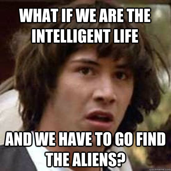 What if we are the intelligent life And we have to go find the aliens? - What if we are the intelligent life And we have to go find the aliens?  conspiracy keanu