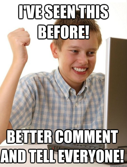 I've seen this before! better comment and tell everyone! - I've seen this before! better comment and tell everyone!  First Day on the Internet Kid