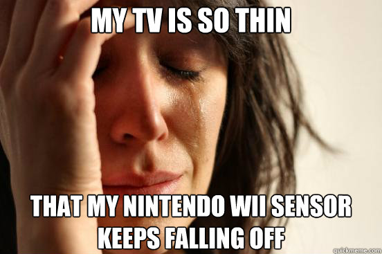 My TV is so thin that my nintendo wii sensor keeps falling off - My TV is so thin that my nintendo wii sensor keeps falling off  First World Problems