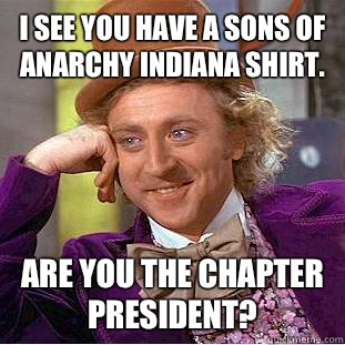 I see you have a Sons of Anarchy Indiana shirt.  Are you the chapter president? - I see you have a Sons of Anarchy Indiana shirt.  Are you the chapter president?  Condescending Wonka