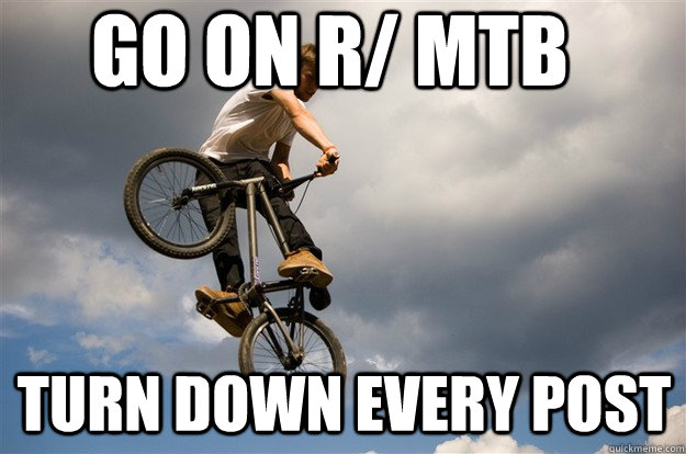 go on r/ mtb turn down every post - go on r/ mtb turn down every post  Misc