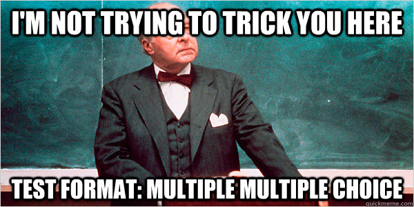 i'm not trying to trick you here test format: multiple multiple choice