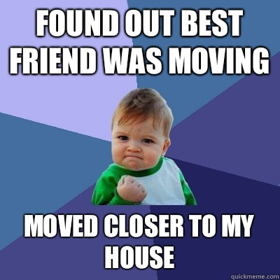 Found out best friend was moving Moved closer to my house - Found out best friend was moving Moved closer to my house  Success Kid