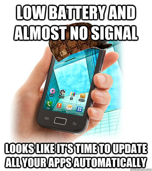 Low battery and almost no signal Looks like it's time to update all your apps automatically - Low battery and almost no signal Looks like it's time to update all your apps automatically  Scumbag Smartphone