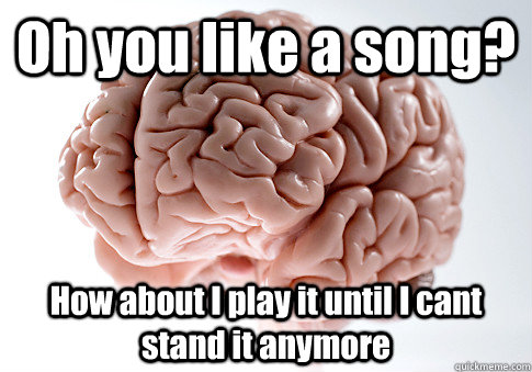 Oh you like a song? How about I play it until I cant stand it anymore - Oh you like a song? How about I play it until I cant stand it anymore  Scumbag Brain
