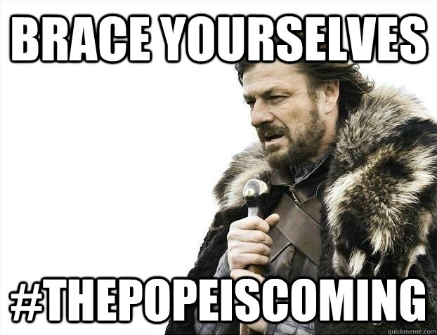 Brace yourselves #thepopeiscoming