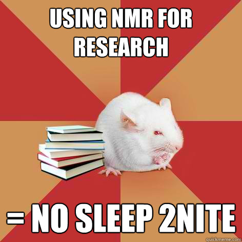 using nmr for research = NO SLEEP 2NITE - using nmr for research = NO SLEEP 2NITE  Science Major Mouse