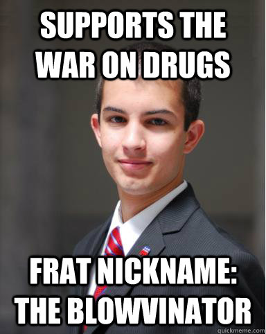 supports the war on drugs frat nickname: The blowvinator  College Conservative