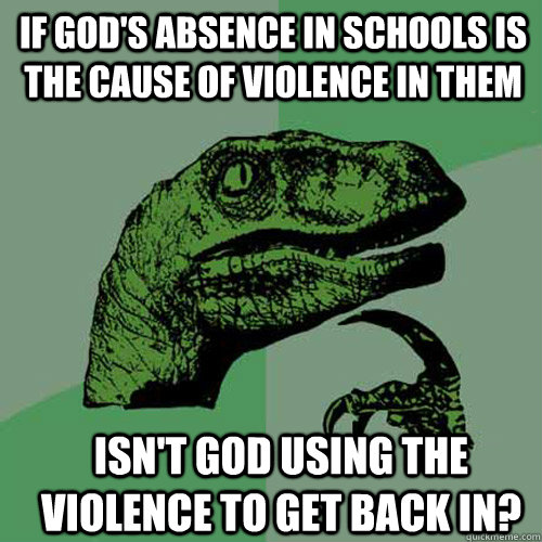 If God's Absence in schools is the cause of violence in them Isn't god using the violence to get back in? - If God's Absence in schools is the cause of violence in them Isn't god using the violence to get back in?  Philosoraptor