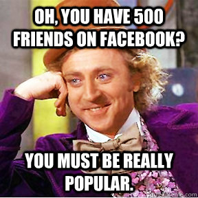 oh, you have 500 friends on facebook? You must be really popular.