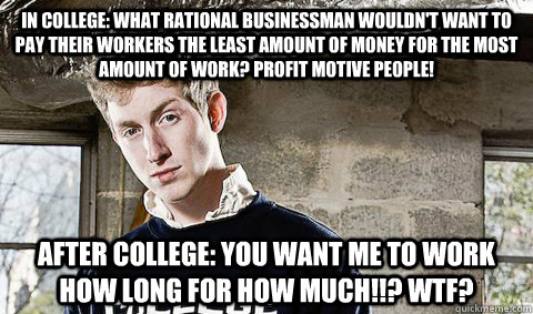 In college: What rational businessman wouldn't want to pay their workers the least amount of money for the most amount of work? Profit motive people! After college: You want me to work how long for how much!!? WTF?