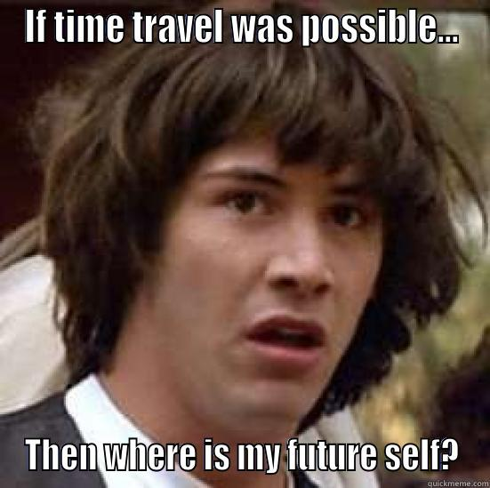 IF TIME TRAVEL WAS POSSIBLE... THEN WHERE IS MY FUTURE SELF? conspiracy keanu