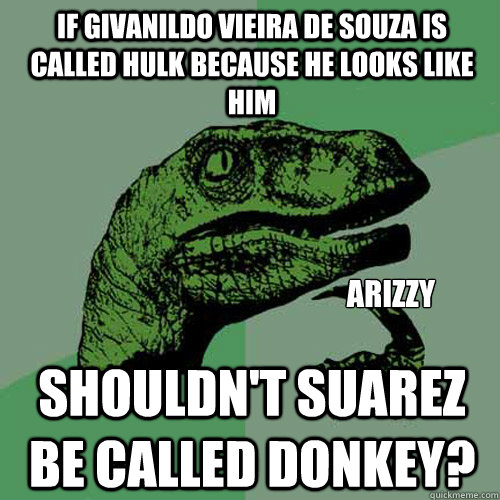 If Givanildo Vieira de Souza is called Hulk because he looks like him Shouldn't Suarez be called donkey? Arizzy  Philosoraptor