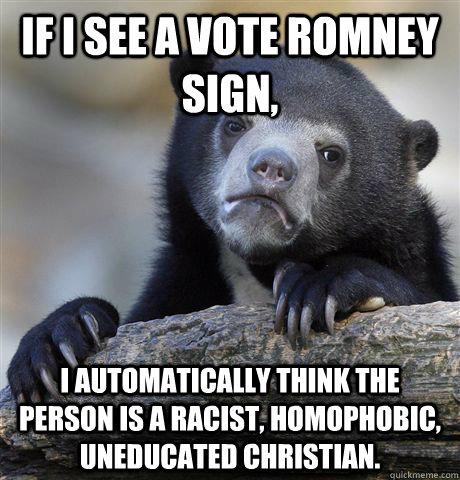 If I see a vote romney sign, I automatically think the person is a racist, homophobic, uneducated christian. - If I see a vote romney sign, I automatically think the person is a racist, homophobic, uneducated christian.  Confession Bear