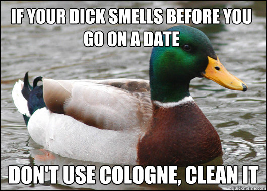 If your dick smells before you go on a date Don't use cologne, clean it  - If your dick smells before you go on a date Don't use cologne, clean it   Actual Advice Mallard