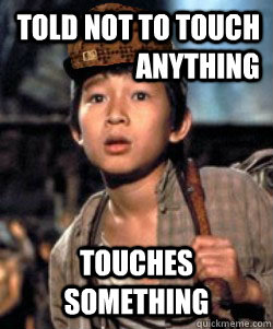 Told Not To Touch Anything Touches Something Scumbag Shortround