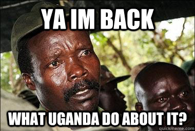 Ya im back what uganda do about it?