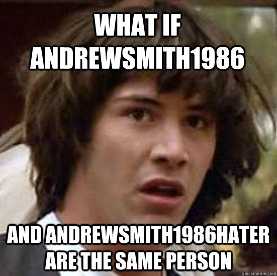 What if andrewsmith1986 and andrewsmith1986hater are the same person - What if andrewsmith1986 and andrewsmith1986hater are the same person  conspiracy keanu