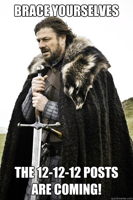 Brace yourselves the 12-12-12 posts are coming! - Brace yourselves the 12-12-12 posts are coming!  Misc