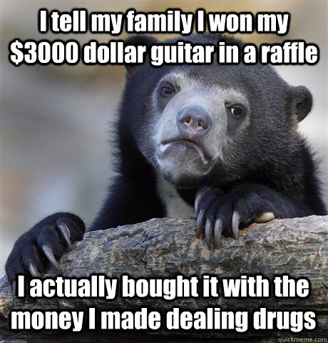 I tell my family I won my $3000 dollar guitar in a raffle I actually bought it with the money I made dealing drugs - I tell my family I won my $3000 dollar guitar in a raffle I actually bought it with the money I made dealing drugs  Confession Bear