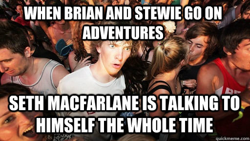 When brian and stewie go on adventures seth macfarlane is talking to himself the whole time