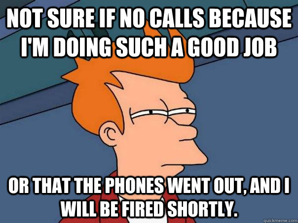 Not sure if no calls because I'm doing such a good job Or that the phones went out, and i will be fired shortly. - Not sure if no calls because I'm doing such a good job Or that the phones went out, and i will be fired shortly.  Futurama Fry