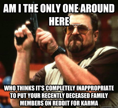 Am i the only one around here who thinks it's completely inappropriate to put your recently deceased family members on reddit for karma - Am i the only one around here who thinks it's completely inappropriate to put your recently deceased family members on reddit for karma  Am I The Only One Around Here