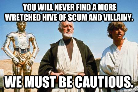 You will never find a more wretched hive of scum and villainy. We must be cautious. -  You will never find a more wretched hive of scum and villainy. We must be cautious.  Misc