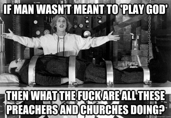 If Man wasn't meant to 'play GOD' Then What THE FUCK are all these preachers and churches doing? - If Man wasn't meant to 'play GOD' Then What THE FUCK are all these preachers and churches doing?  A Legitimate Question